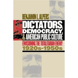 Dictators, Democracy and American Public Culture: Envisioning the Totalitarian Enemy, 1920s-1950s (Cultural Studies of the United States)
