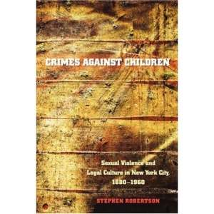 Crimes Against Children: Sexual Violence and Legal Culture in New York City, 1880-1960 (Studies in Legal History)