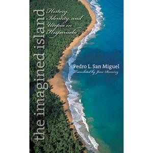 The Imagined Island: History, Identity, and Utopia in Hispaniola (Latin America in Translation/En Traduccion/Em Traducao)