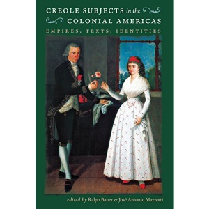 Creole Subjects in the Colonial Americas: Empires, Texts, Identities (Published for the Omohundro Institute of Early American History and Culture, Williamsburg, Virginia)