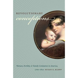 Revolutionary Conceptions: Women, Fertility, and Family Limitation in America, 1760-1820 (Published for the Omohundro Institute of Early American History and Culture, Williamsburg, Virginia)
