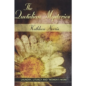 Quotidian Mysteries, The: Laundry, Liturgy and Women's Work: 1998 (Madeleva Lecture in Spirituality)