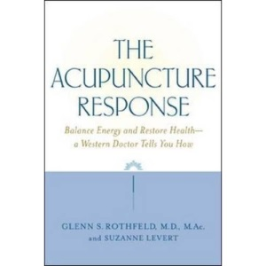 The Acupuncture Response: Balance Energy and Restore Health--A Western Doctor Tells You How