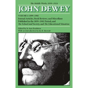 The Middle Works of John Dewey, Volume 1, 1899 - 1924: Journal Articles, Book Reviews, and Miscellany Published in the 1899-1901 Period, and the Schoo ... The Middle Works, 1899-1924: 1899-1901 v. 1