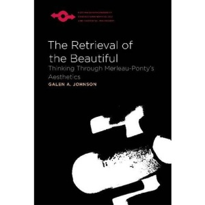 The Retrieval of the Beautiful: Thinking Through Merleau-Ponty's Aesthetics (Studies in Phenomenology and Existential Philosophy)