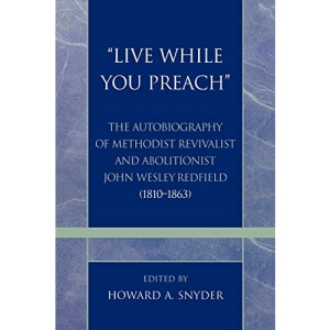 """""""Live While You Preach"""": The Autobiography of Methodist Revivalist and Abolitionist John Wesley Redfield (1810-1863): 17 (Pietist and Wesleyan Studies)"""