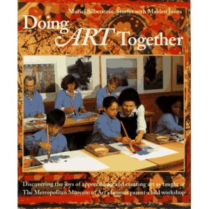 Doing Art Together: Discovering the Joys of Appreciating and Creating Art as Taught at the Metropolitan Museum of Art's Famous Parent-child Workshop