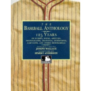 The Baseball Anthology: 125 Years of Stories, Poems, Articles, Photographs, Drawings, Interviews, Cartoons and Other Memorabilia