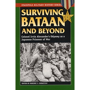 Surviving Bataan and Beyond: Colonel Irvin Alexander's Odyssey as a Japanese Prisoner of War (Stackpole Military History)