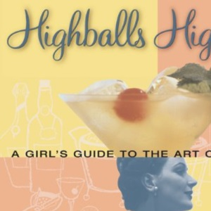 High Balls and High Heels: A Girl's Guide to the Art of Cocktails