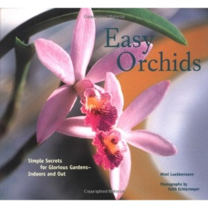 Easy Orchids: Simple Secrets for Glorious Gardens - Indoors and Out