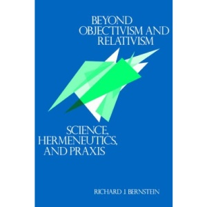Beyond Objectivism and Relativism: Science, Hermeneutics and Praxis