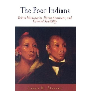 The Poor Indians: British Missionaries, Native Americans, and Colonial Sensibility (Early American Studies)