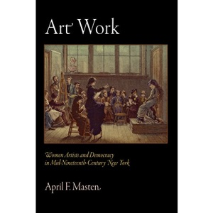 Art Work: Women Artists and Democracy in Mid-nineteenth-century New York (Arts and Intellectual Life in Modern America)