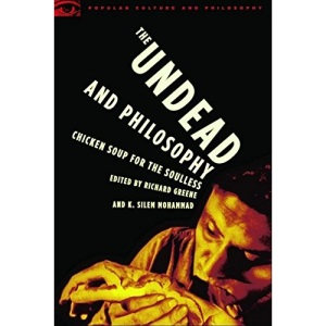 The Undead and Philosophy: Chicken Soup for the Soulless (Popular Culture and Philosophy)