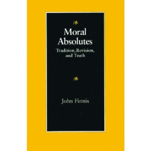 Moral Absolutes: Tradition, Revision and Truth (Michael J. McGivney Lectures of the John Paul II Institute f)