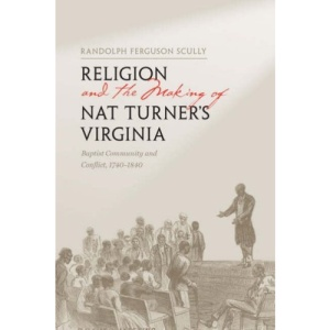 Religion and the Making of Nat Turner's Virginia: Baptist Community and Conflict, 1740-1840 (American South Series)