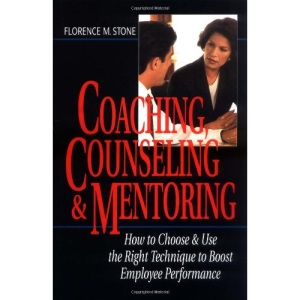 Coaching, Counseling & Mentoring: How to Choose & Use the Right Tool to Boost Employee Performance: How to Choose and Use the Right Tool to Boost Employee Performance