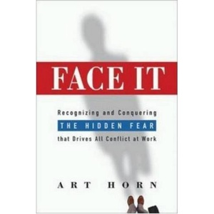 Face It - Recognizing and Conquering the Hidden Fear That Drives All Conflict at Work