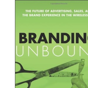 Branding Unbound; The Future of Advertising, Sales, and the Brand Experience in the Wireless Age