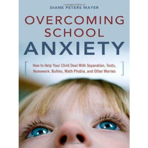 Overcoming School Anxiety: How to Help Your Child With Seperation, Tests, Homework, Bullies, Math Phobia and Other Worries