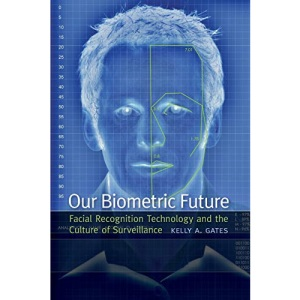 Our Biometric Future: Facial Recognition Technology and the Culture of Surveillance (Critical Cultural Communication)