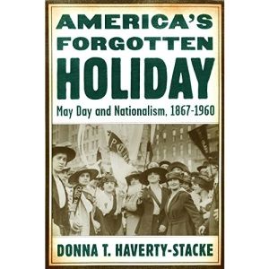 America's Forgotten Holiday: May Day and Nationalism, 1867-1960 (American History and Culture Series)