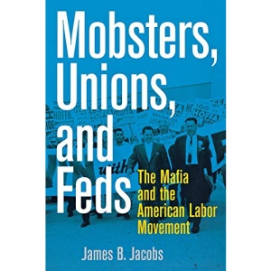 Mobsters, Unions, and Feds: The Mafia and the American Labor Movement