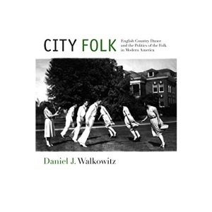 City Folk: English Country Dance and the Politics of the Folk in Modern America (NYU Series in Social & Cultural Analysis)