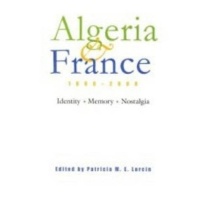 Algeria and France, 1800-2000: Indentity, Memory, Nostalgia (Modern Intellectual & Political History of the Middle East) (Modern Intellectual and Political History of the Middle East)