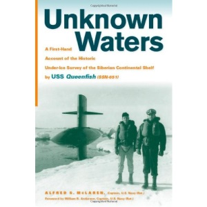 Unknown Waters: A Firsthand Account of the Historic Under-ice Survey of the Siberian Continental Shelf by USS Queenfish (SSN-651)
