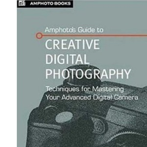 Amphoto's Guide to Creative Digital Photography: Techniques for Mastering Your Advanced Digital Camera