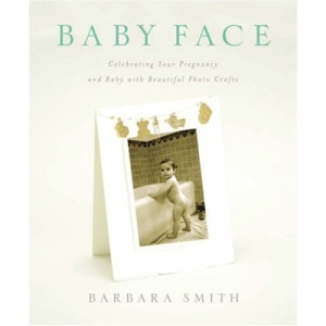 Baby Face: Celebrating Your Pregnancy and Baby with Beautiful Photo Crafts