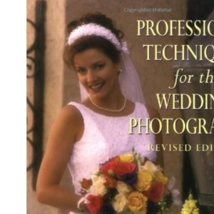 Professional Techniques for the Wedding Photographer: A Complete Guide to Lighting, Posing and Taking Photographs That Sell (Photography for All Levels: Advanced)