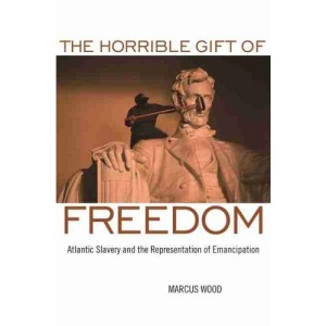 The Horrible Gift of Freedom: Atlantic Slavery and the Representation of Emancipation (Race in the Atlantic World 1700-1900)
