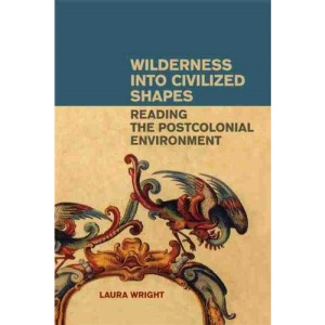 Wilderness Into Civilized Shapes: Reading the Postcolonial Environment