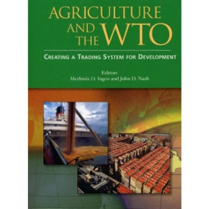 Agriculture and the WTO: Creating a Trading System for Development (World Bank Trade & Development)