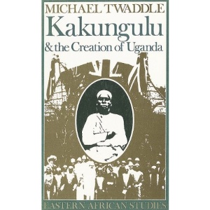 Kakungulu and the Creation of Uganda, 1868-1928 (Eastern African Studies)