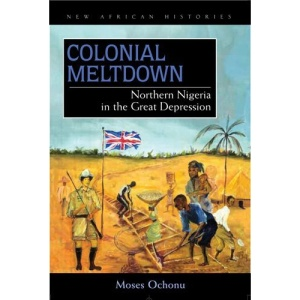Colonial Meltdown: Northern Nigeria in the Great Depression (New African Histories)