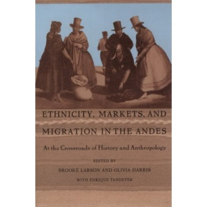 Ethnicity, Markets and Migration in the Andes: At the Crossroads of History and Anthropology