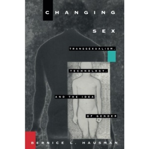 Changing Sex: Transsexualism, Technology and the Idea of Gender