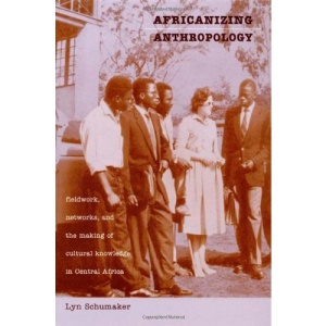 Africanizing Anthropology: Fieldwork, Networks and the Making of Cultural Knowledge in Central Africa