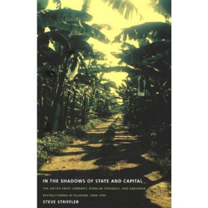 In the Shadows of State and Capital: The United Fruit Company, Popular Struggle and Agrarian Restructuring in Ecuador, 1900-1995 (American Encounters/Global Interactions)