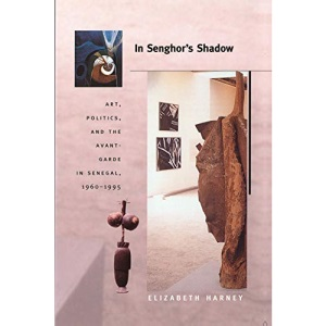 In Senghor's Shadow: Art, Politics, and the Avant-Garde in Senegal, 1960–1995 (Objects/Histories)