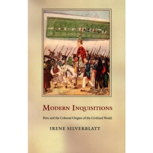 Modern Inquisitions: Peru and the Colonial Origins of the Civilized World (Latin America Otherwise: Languages, Empires, Nations)