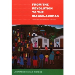 From the Revolution to the Maquiladoras: Gender, Labor, and Globalization in Nicaragua (American Encounters/Global Interactions)