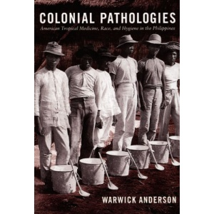 Colonial Pathologies: American Tropical Medicine, Race, and Hygiene in the Philippines