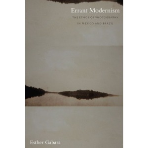 Errant Modernism: The Ethos of Photography in Mexico and Brazil (John Hope Franklin Center Books)