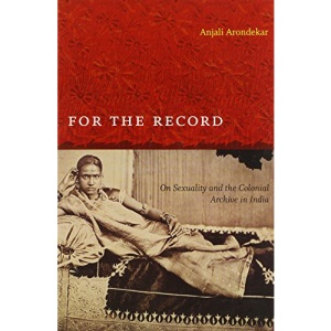 For the Record: On Sexuality and the Colonial Archive in India (Next Wave: New Directions in Women's Studies)