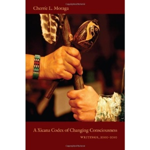 A Xicana Codex of Changing Consciousness: Writings, 2000-2010